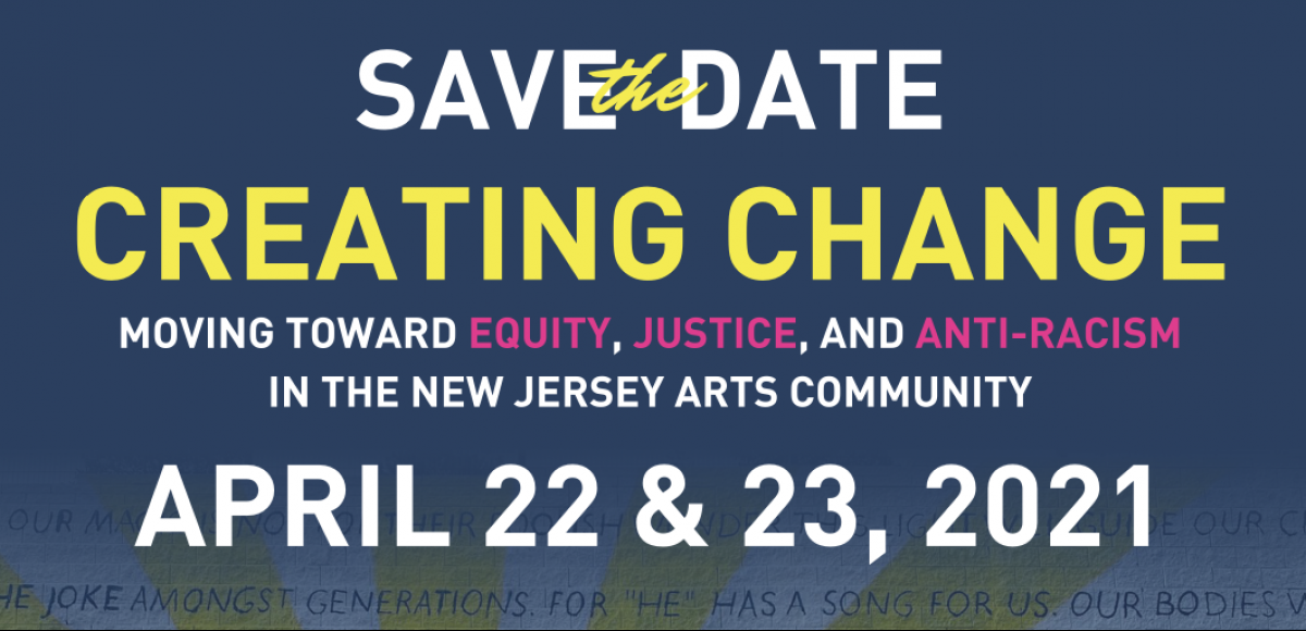 Text reads: Save the Date; Creating Change: Moving Toward Equity, Justice, and Anti-racism in the New Jersey Arts Community. April 22 and 23, 2021