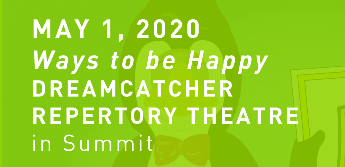 May 1, 2020  Ways to be Happy Dreamcatcher Repertory Theatre  in Summit